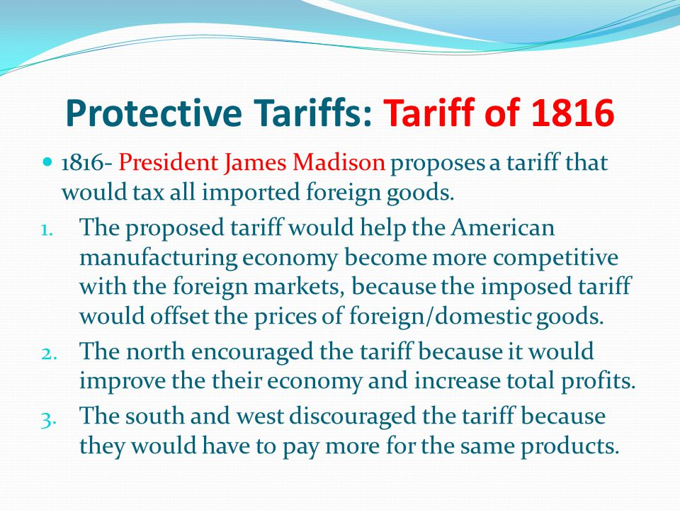 Protective Tariffs: Tariff of 1816 1816- President James Madison proposes a tariff that would tax all imported foreign goods. 1. The proposed tariff w