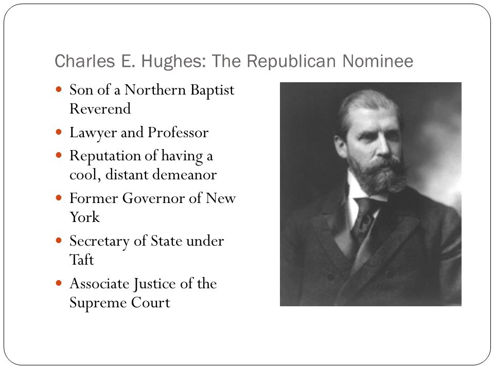 Charles E. Hughes: The Republican Nominee Son of a Northern Baptist Reverend Lawyer and Professor Reputation of having a cool, distant demeanor Former