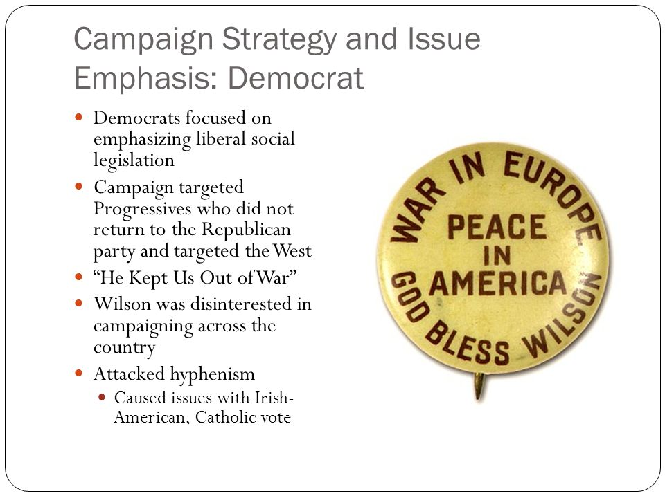 Campaign Strategy and Issue Emphasis: Democrat Democrats focused on emphasizing liberal social legislation Campaign targeted Progressives who did not return to the Republican party and targeted the West He Kept Us Out of War Wilson was disinterested in campaigning across the country Attacked hyphenism Caused issues with Irish- American, Catholic vote
