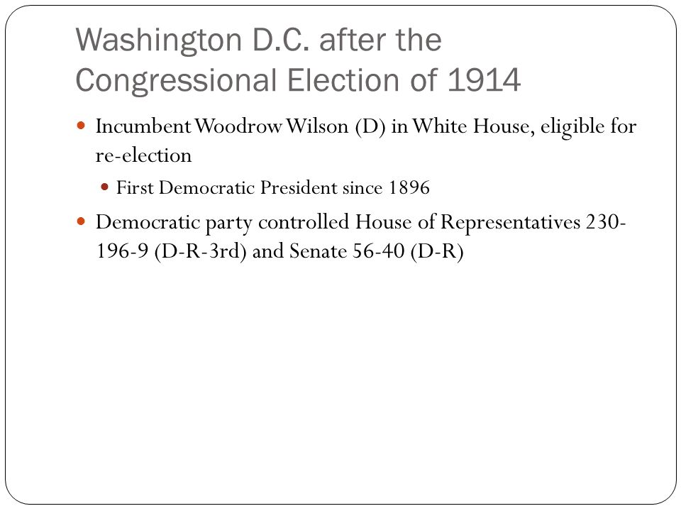 Washington D.C. after the Congressional Election of 1914 Incumbent Woodrow Wilson (D) in White House, eligible for re-election First Democratic Presid