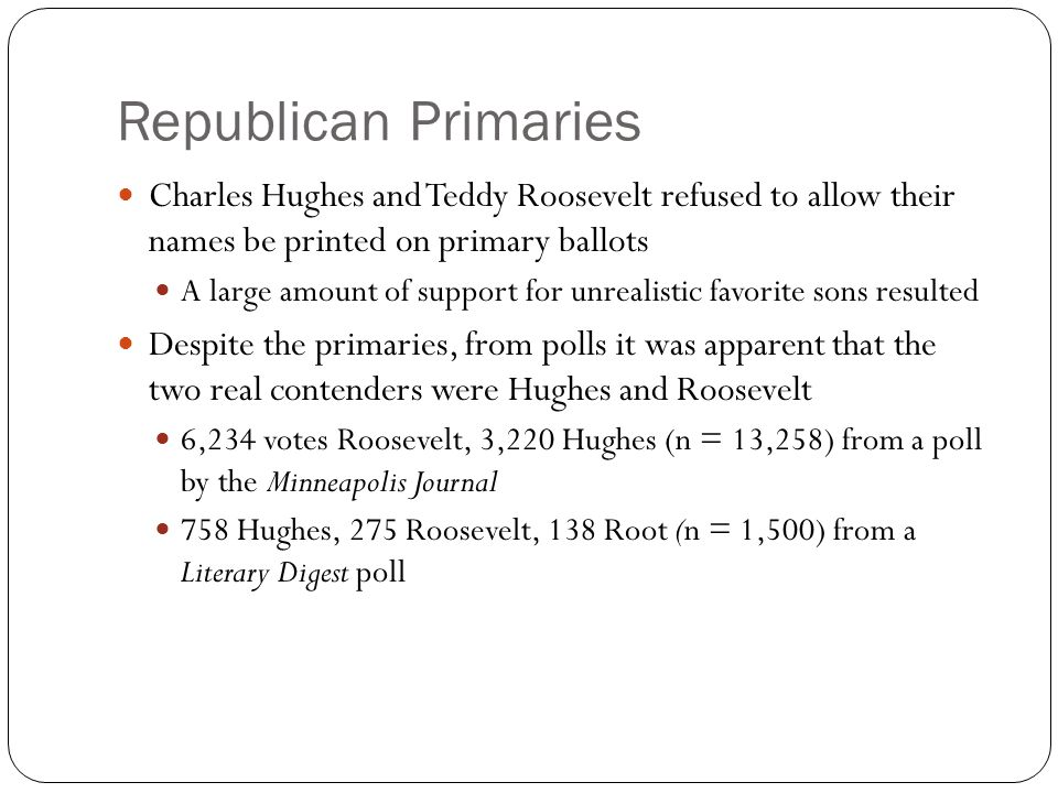 Republican Primaries Charles Hughes and Teddy Roosevelt refused to allow their names be printed on primary ballots A large amount of support for unrealistic favorite sons resulted Despite the primaries, from polls it was apparent that the two real contenders were Hughes and Roosevelt 6,234 votes Roosevelt, 3,220 Hughes (n = 13,258) from a poll by the Minneapolis Journal 758 Hughes, 275 Roosevelt, 138 Root (n = 1,500) from a Literary Digest poll