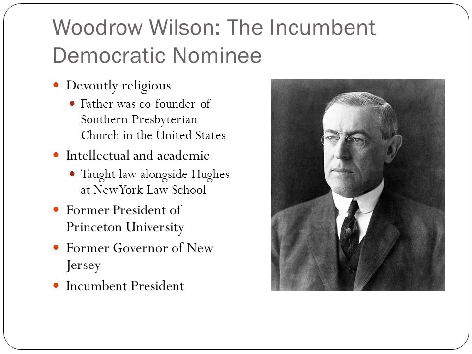 Woodrow Wilson: The Incumbent Democratic Nominee Devoutly religious Father was co-founder of Southern Presbyterian Church in the United States Intellectual and academic Taught law alongside Hughes at New York Law School Former President of Princeton University Former Governor of New Jersey Incumbent President