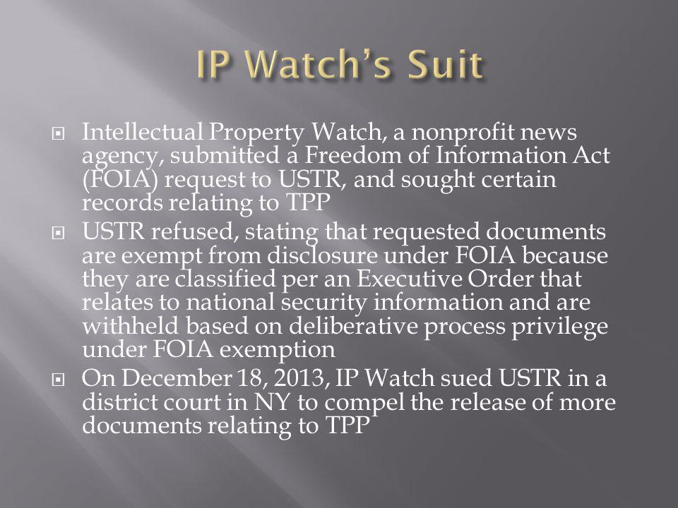 Intellectual Property Watch, a nonprofit news agency, submitted a Freedom of Information Act (FOIA) request to USTR, and sought certain records relating to TPP USTR refused, stating that requested documents are exempt from disclosure under FOIA because they are classified per an Executive Order that relates to national security information and are withheld based on deliberative process privilege under FOIA exemption On December 18, 2013, IP Watch sued USTR in a district court in NY to compel the release of more documents relating to TPP