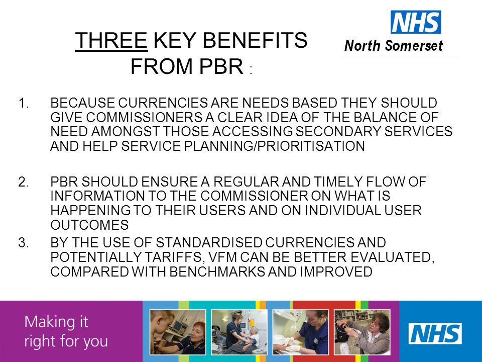THREE KEY BENEFITS FROM PBR : 1.BECAUSE CURRENCIES ARE NEEDS BASED THEY SHOULD GIVE COMMISSIONERS A CLEAR IDEA OF THE BALANCE OF NEED AMONGST THOSE ACCESSING SECONDARY SERVICES AND HELP SERVICE PLANNING/PRIORITISATION 2.PBR SHOULD ENSURE A REGULAR AND TIMELY FLOW OF INFORMATION TO THE COMMISSIONER ON WHAT IS HAPPENING TO THEIR USERS AND ON INDIVIDUAL USER OUTCOMES 3.BY THE USE OF STANDARDISED CURRENCIES AND POTENTIALLY TARIFFS, VFM CAN BE BETTER EVALUATED, COMPARED WITH BENCHMARKS AND IMPROVED