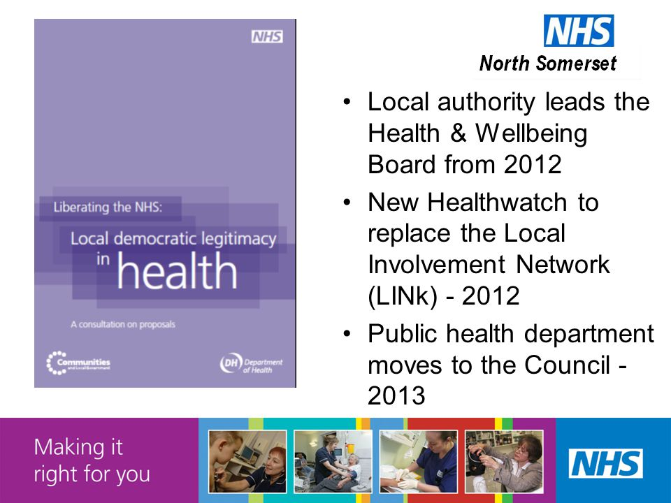 Local authority leads the Health & Wellbeing Board from 2012 New Healthwatch to replace the Local Involvement Network (LINk) - 2012 Public health department moves to the Council - 2013