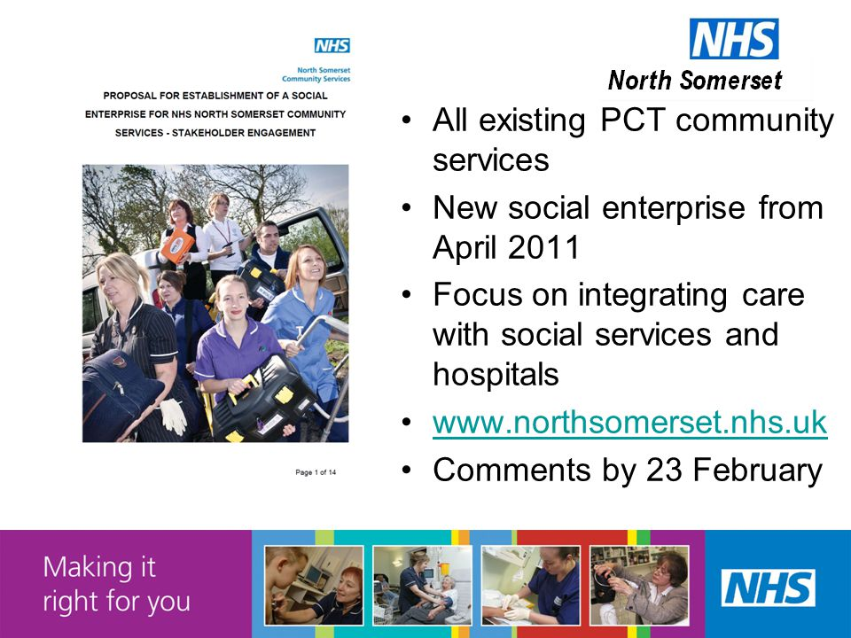 All existing PCT community services New social enterprise from April 2011 Focus on integrating care with social services and hospitals www.northsomerset.nhs.uk Comments by 23 February