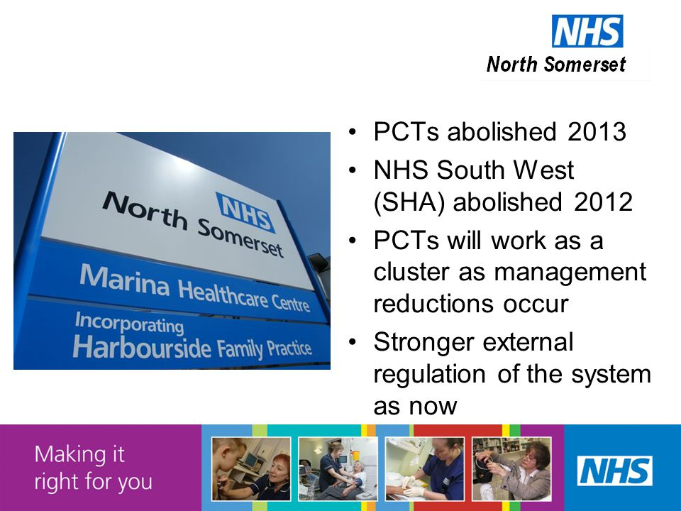 PCTs abolished 2013 NHS South West (SHA) abolished 2012 PCTs will work as a cluster as management reductions occur Stronger external regulation of the system as now