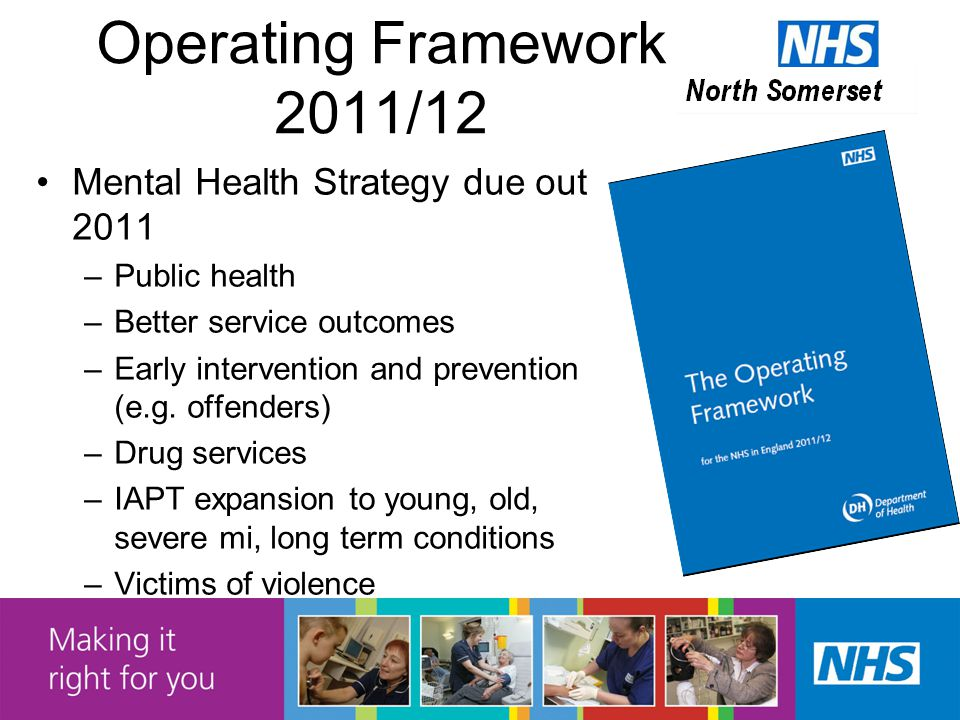 Operating Framework 2011/12 Mental Health Strategy due out 2011 –Public health –Better service outcomes –Early intervention and prevention (e.g.