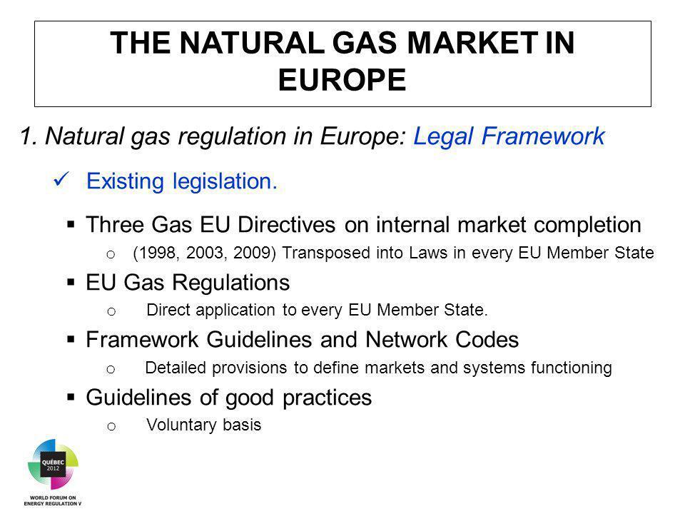 THE NATURAL GAS MARKET IN EUROPE 1.Natural gas regulation in Europe: Legal Framework Existing legislation.