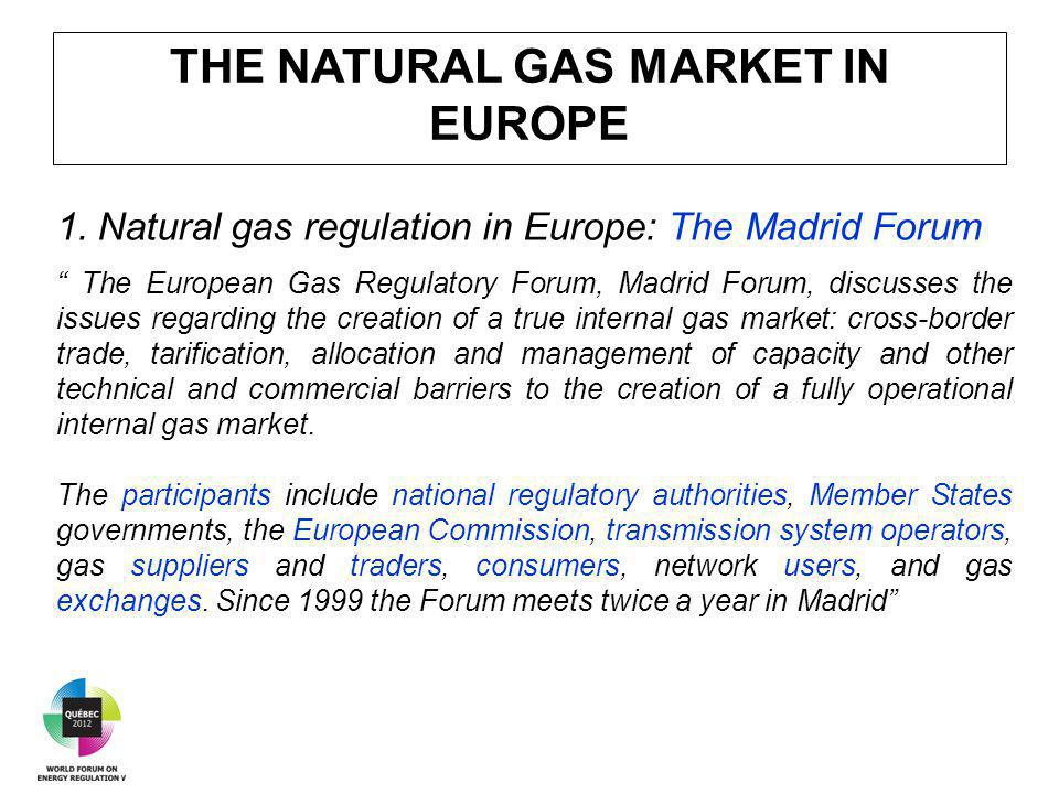 THE NATURAL GAS MARKET IN EUROPE 1.Natural gas regulation in Europe: The Madrid Forum The European Gas Regulatory Forum, Madrid Forum, discusses the issues regarding the creation of a true internal gas market: cross-border trade, tarification, allocation and management of capacity and other technical and commercial barriers to the creation of a fully operational internal gas market.