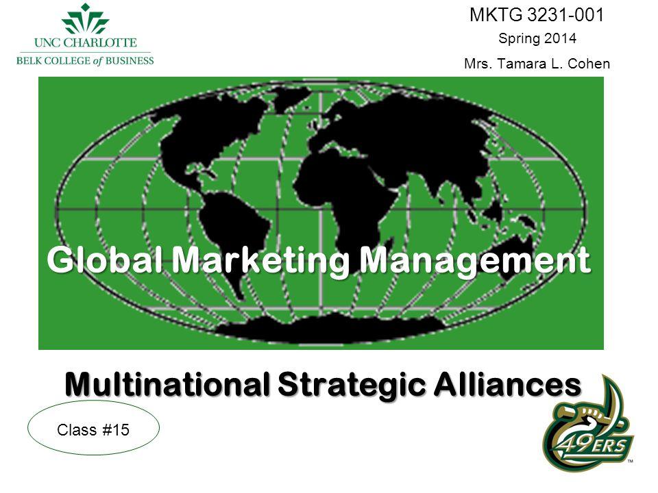 Global Marketing Management Multinational Strategic Alliances MKTG 3231-001 Spring 2014 Mrs. Tamara L. Cohen Class #15