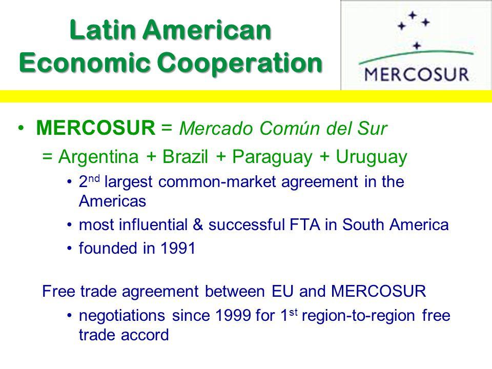 Latin American Economic Cooperation MERCOSUR = Mercado Común del Sur = Argentina + Brazil + Paraguay + Uruguay 2 nd largest common-market agreement in