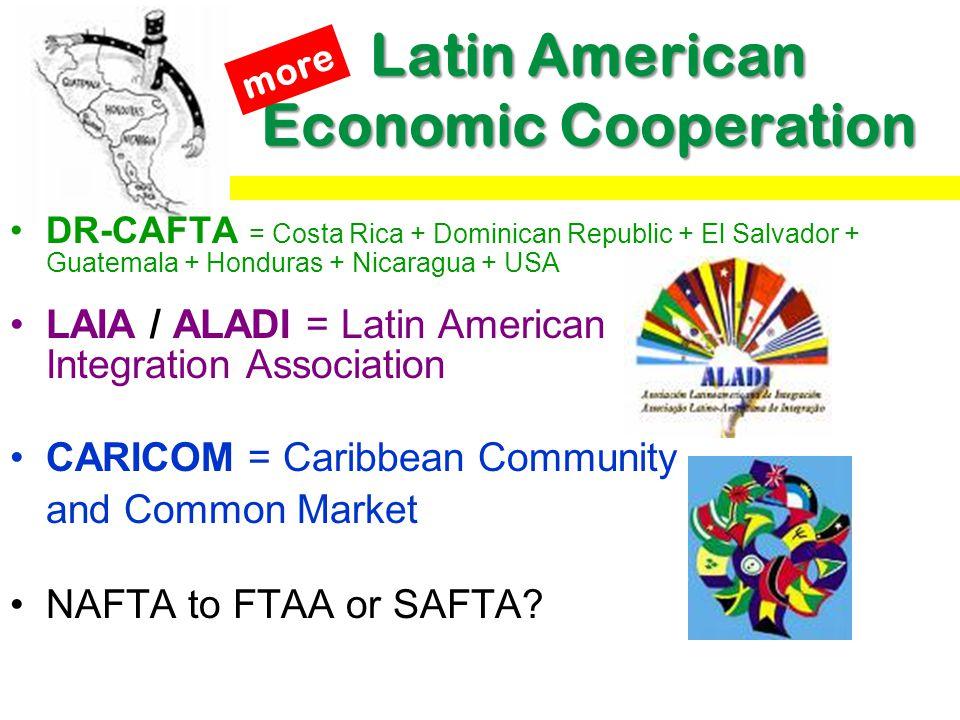 Latin American Economic Cooperation DR-CAFTA = Costa Rica + Dominican Republic + El Salvador + Guatemala + Honduras + Nicaragua + USA LAIA / ALADI = L