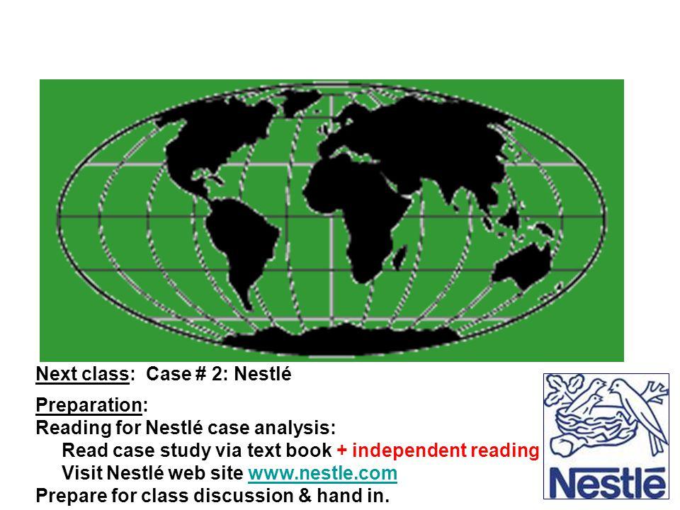 Next class: Case # 2: Nestlé Preparation: Reading for Nestlé case analysis: Read case study via text book + independent reading Visit Nestlé web site