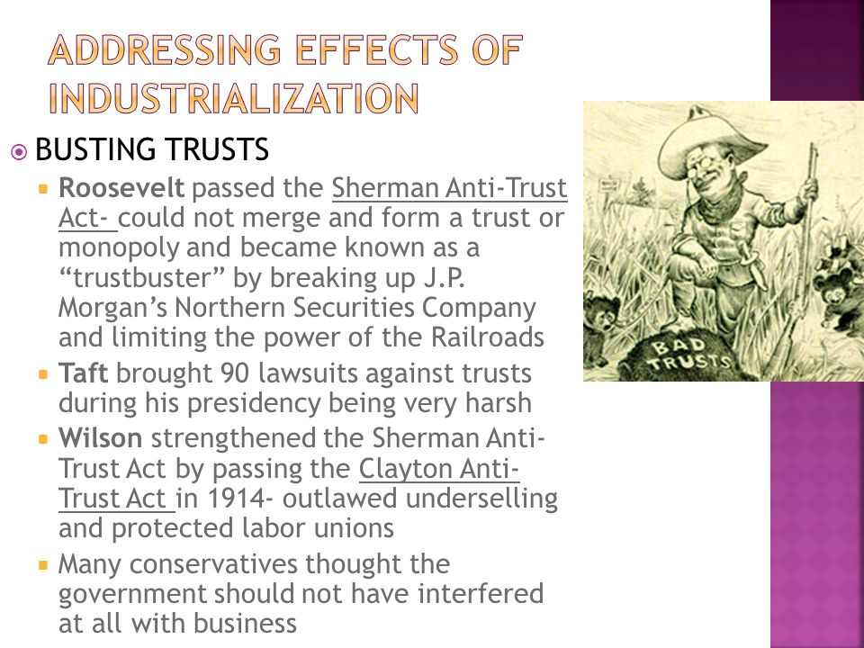 BUSTING TRUSTS Roosevelt passed the Sherman Anti-Trust Act- could not merge and form a trust or monopoly and became known as a trustbuster by breaking