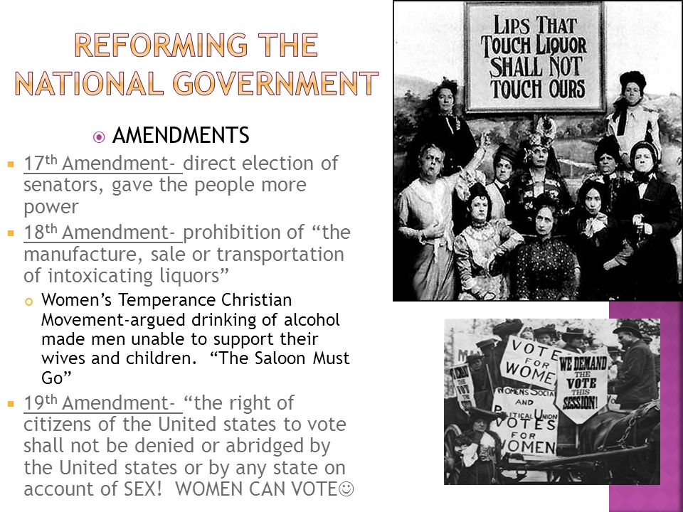 AMENDMENTS 17 th Amendment- direct election of senators, gave the people more power 18 th Amendment- prohibition of the manufacture, sale or transport