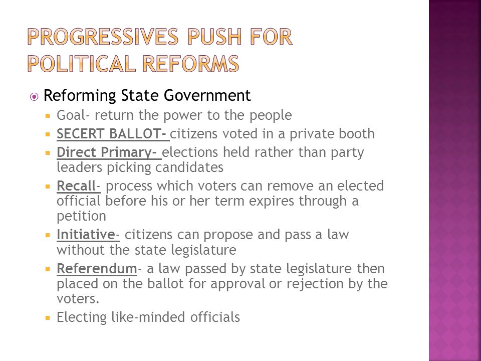 Reforming State Government Goal- return the power to the people SECERT BALLOT- citizens voted in a private booth Direct Primary- elections held rather