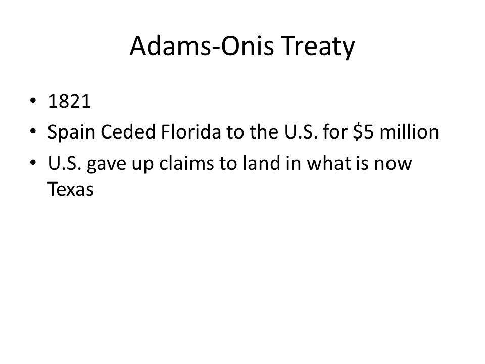 Adams-Onis Treaty 1821 Spain Ceded Florida to the U.S. for $5 million U.S. gave up claims to land in what is now Texas