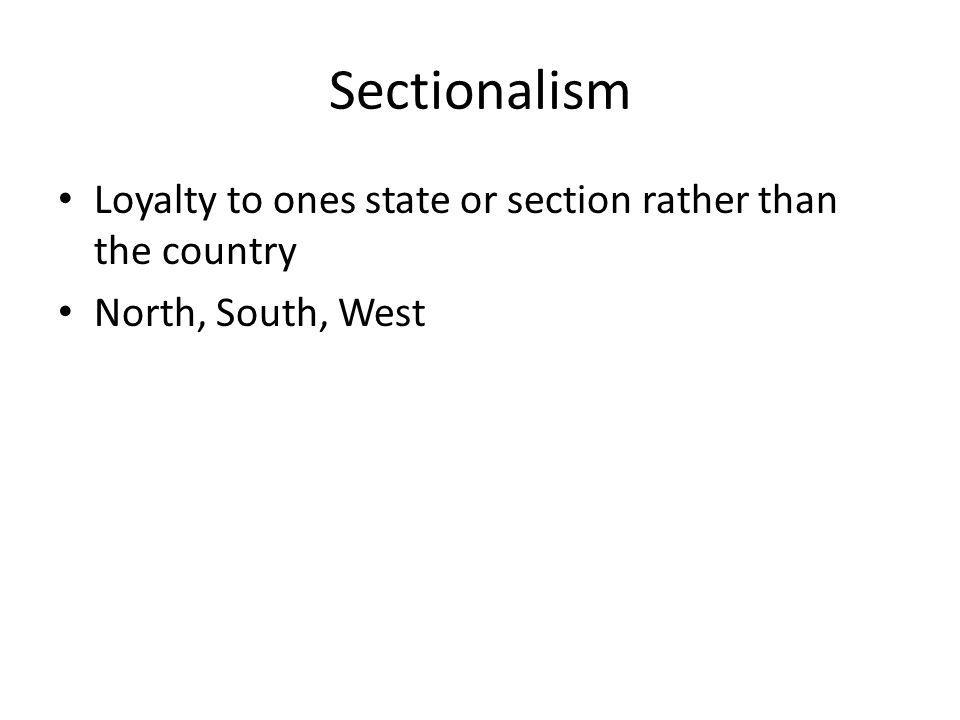 Sectionalism Loyalty to ones state or section rather than the country North, South, West