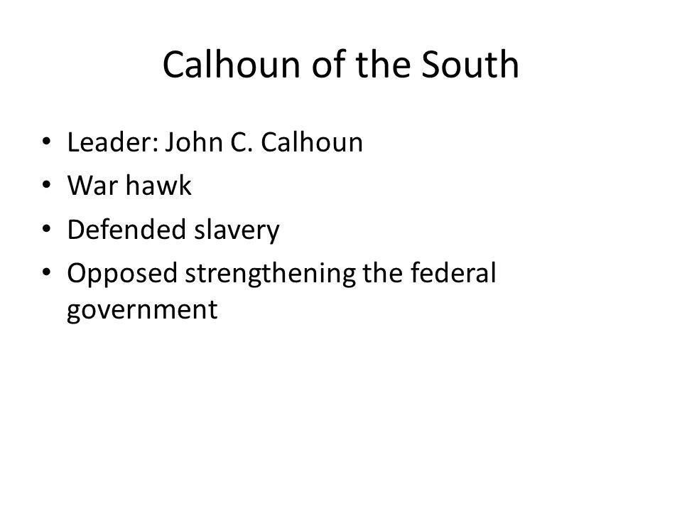 Calhoun of the South Leader: John C. Calhoun War hawk Defended slavery Opposed strengthening the federal government