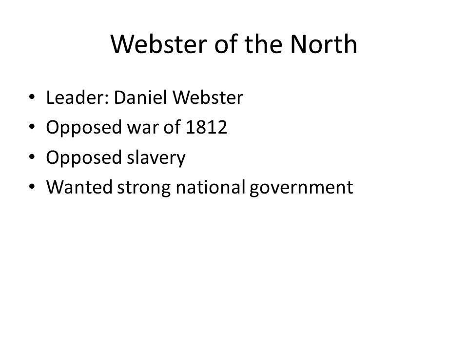 Webster of the North Leader: Daniel Webster Opposed war of 1812 Opposed slavery Wanted strong national government