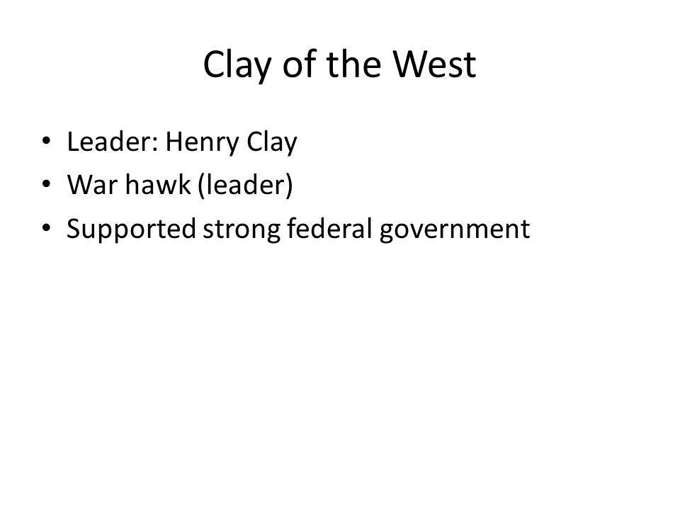 Clay of the West Leader: Henry Clay War hawk (leader) Supported strong federal government