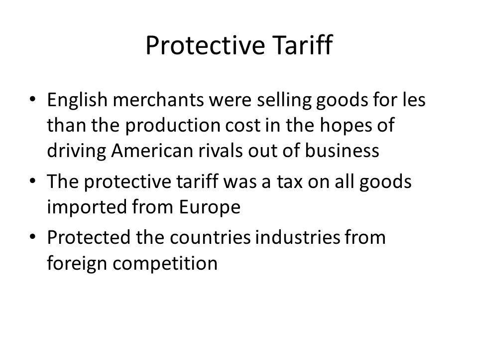 Protective Tariff English merchants were selling goods for les than the production cost in the hopes of driving American rivals out of business The pr