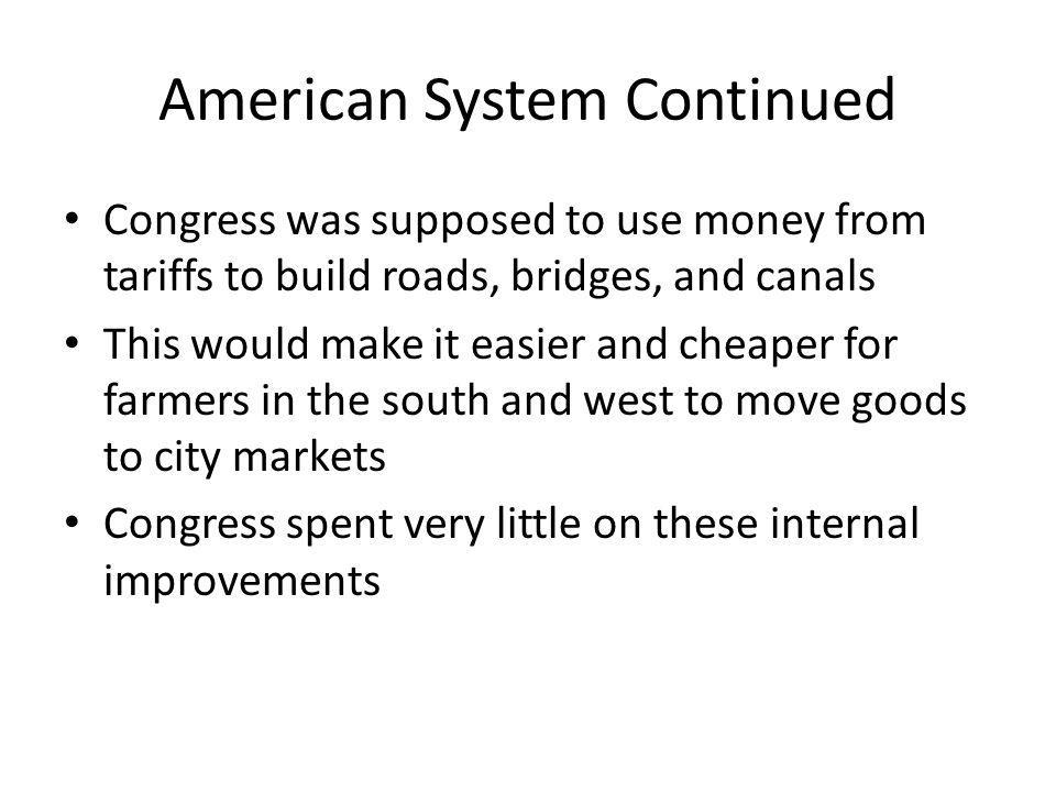 American System Continued Congress was supposed to use money from tariffs to build roads, bridges, and canals This would make it easier and cheaper fo