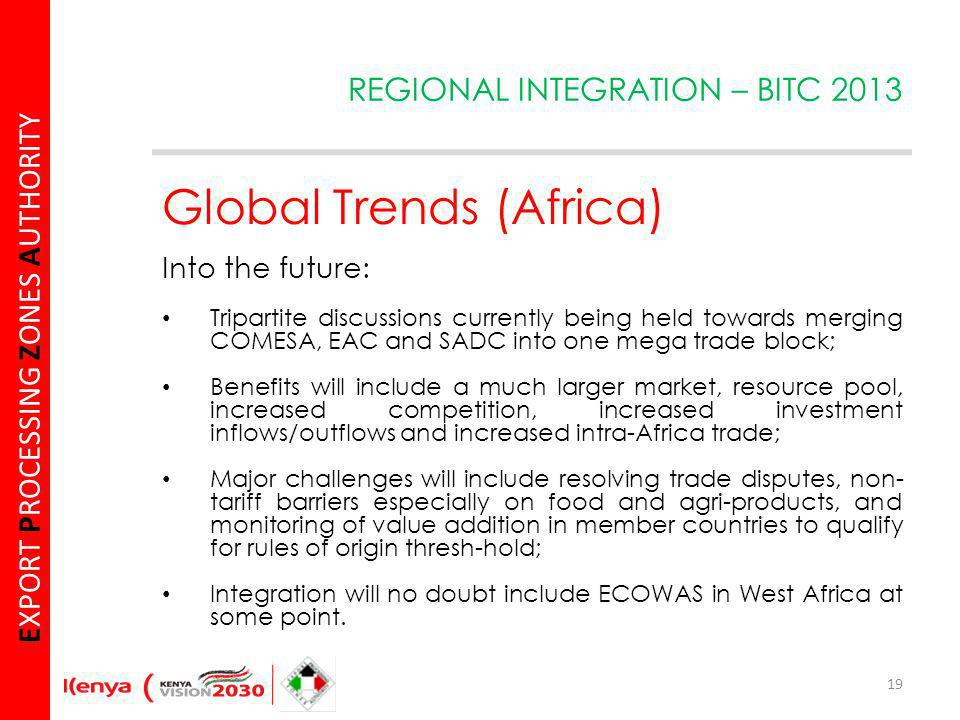 E XPORT P ROCESSING Z ONES A UTHORITY Global Trends (Africa) Into the future: Tripartite discussions currently being held towards merging COMESA, EAC and SADC into one mega trade block; Benefits will include a much larger market, resource pool, increased competition, increased investment inflows/outflows and increased intra-Africa trade; Major challenges will include resolving trade disputes, non- tariff barriers especially on food and agri-products, and monitoring of value addition in member countries to qualify for rules of origin thresh-hold; Integration will no doubt include ECOWAS in West Africa at some point.