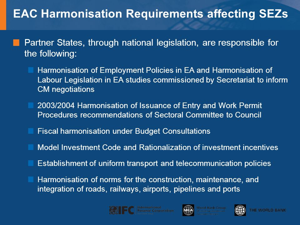 EAC Harmonisation Requirements affecting SEZs Partner States, through national legislation, are responsible for the following: Harmonisation of Employment Policies in EA and Harmonisation of Labour Legislation in EA studies commissioned by Secretariat to inform CM negotiations 2003/2004 Harmonisation of Issuance of Entry and Work Permit Procedures recommendations of Sectoral Committee to Council Fiscal harmonisation under Budget Consultations Model Investment Code and Rationalization of investment incentives Establishment of uniform transport and telecommunication policies Harmonisation of norms for the construction, maintenance, and integration of roads, railways, airports, pipelines and ports