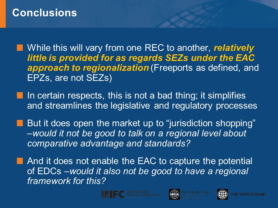 Conclusions While this will vary from one REC to another, relatively little is provided for as regards SEZs under the EAC approach to regionalization (Freeports as defined, and EPZs, are not SEZs) In certain respects, this is not a bad thing; it simplifies and streamlines the legislative and regulatory processes But it does open the market up to jurisdiction shopping –would it not be good to talk on a regional level about comparative advantage and standards.