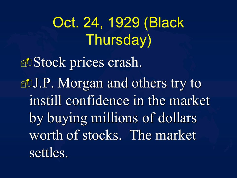 Oct. 24, 1929 (Black Thursday) - Stock prices crash. - J.P. Morgan and others try to instill confidence in the market by buying millions of dollars wo