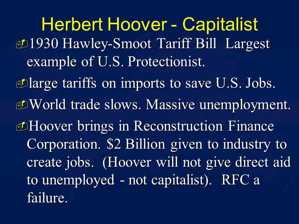 Herbert Hoover - Capitalist - 1930 Hawley-Smoot Tariff Bill Largest example of U.S. Protectionist. - large tariffs on imports to save U.S. Jobs. - Wor