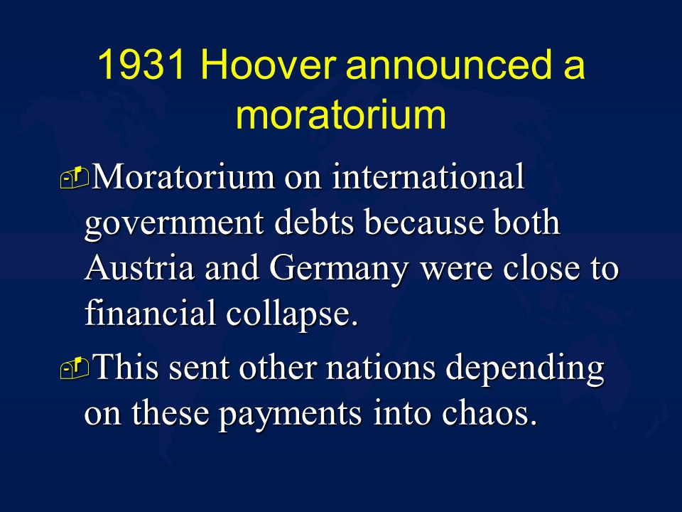 1931 Hoover announced a moratorium - Moratorium on international government debts because both Austria and Germany were close to financial collapse.