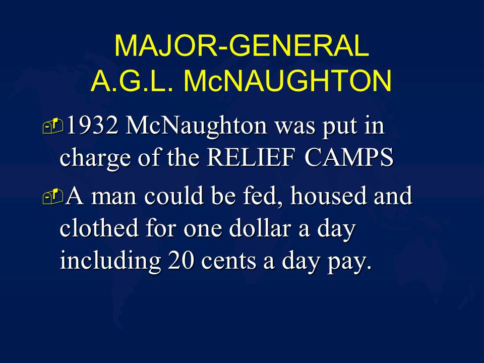 MAJOR-GENERAL A.G.L. McNAUGHTON - 1932 McNaughton was put in charge of the RELIEF CAMPS - A man could be fed, housed and clothed for one dollar a day