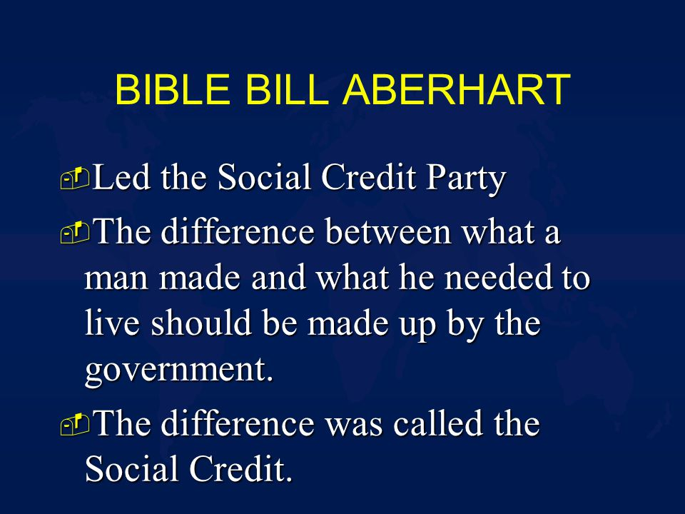 BIBLE BILL ABERHART - Led the Social Credit Party - The difference between what a man made and what he needed to live should be made up by the government.