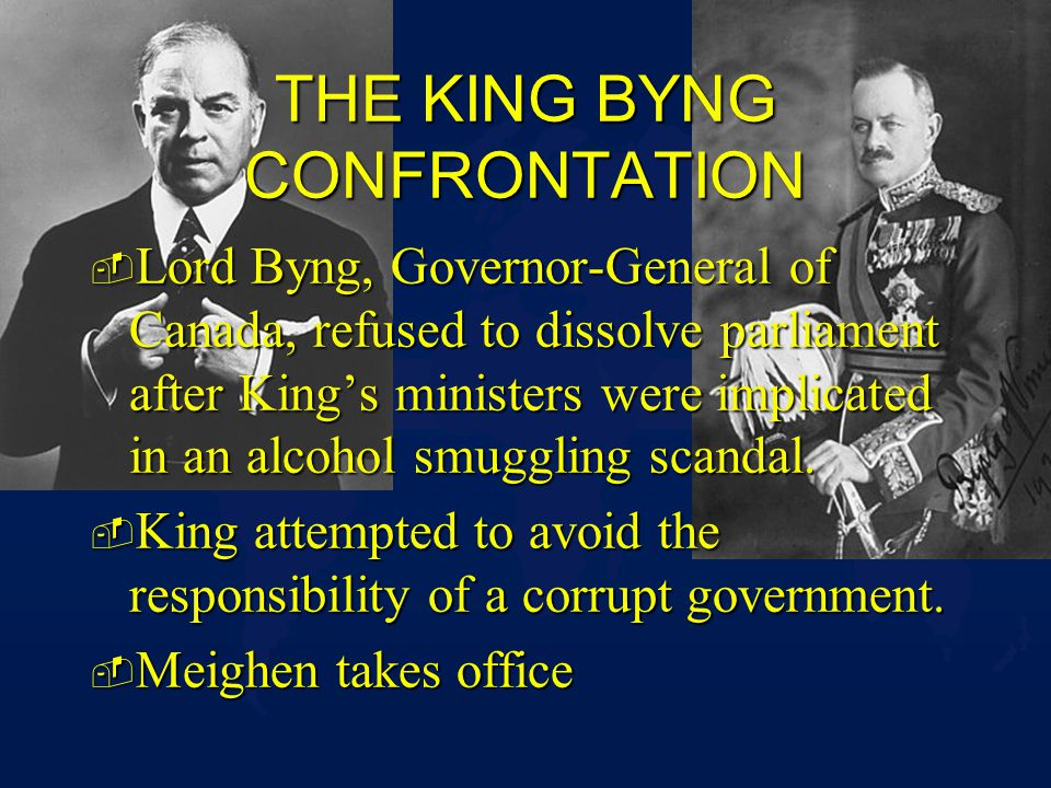 THE KING BYNG CONFRONTATION - Lord Byng, Governor-General of Canada, refused to dissolve parliament after Kings ministers were implicated in an alcohol smuggling scandal.