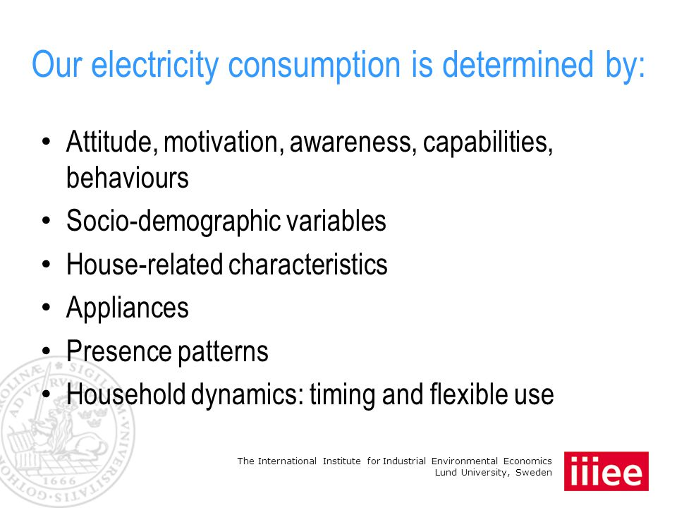 The International Institute for Industrial Environmental Economics Lund University, Sweden Our electricity consumption is determined by: Attitude, motivation, awareness, capabilities, behaviours Socio-demographic variables House-related characteristics Appliances Presence patterns Household dynamics: timing and flexible use