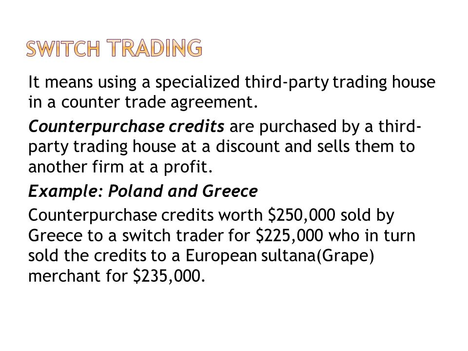 It means using a specialized third-party trading house in a counter trade agreement. Counterpurchase credits are purchased by a third- party trading h