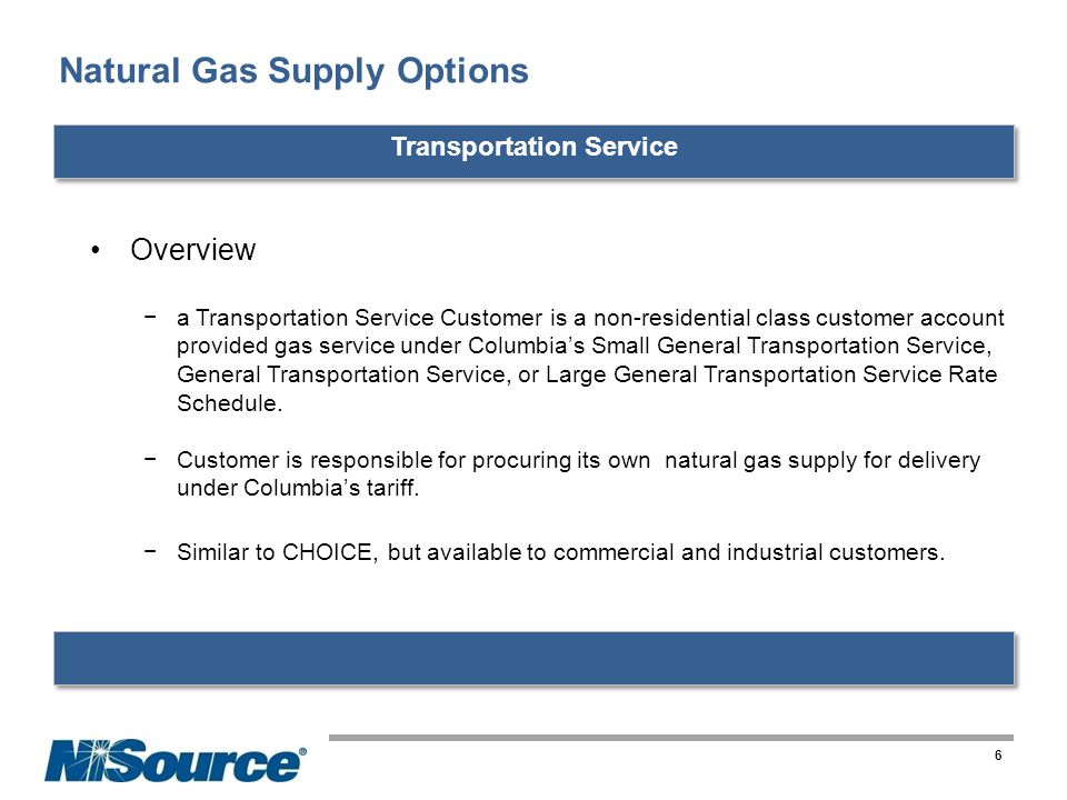 Natural Gas Supply Options 6 Transportation Service Overview a Transportation Service Customer is a non-residential class customer account provided gas service under Columbias Small General Transportation Service, General Transportation Service, or Large General Transportation Service Rate Schedule.