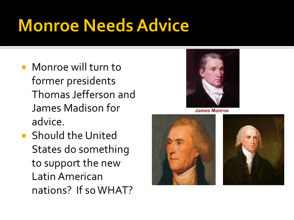 Monroe will turn to former presidents Thomas Jefferson and James Madison for advice.