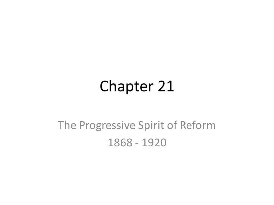 Chapter 21 The Progressive Spirit of Reform 1868 - 1920