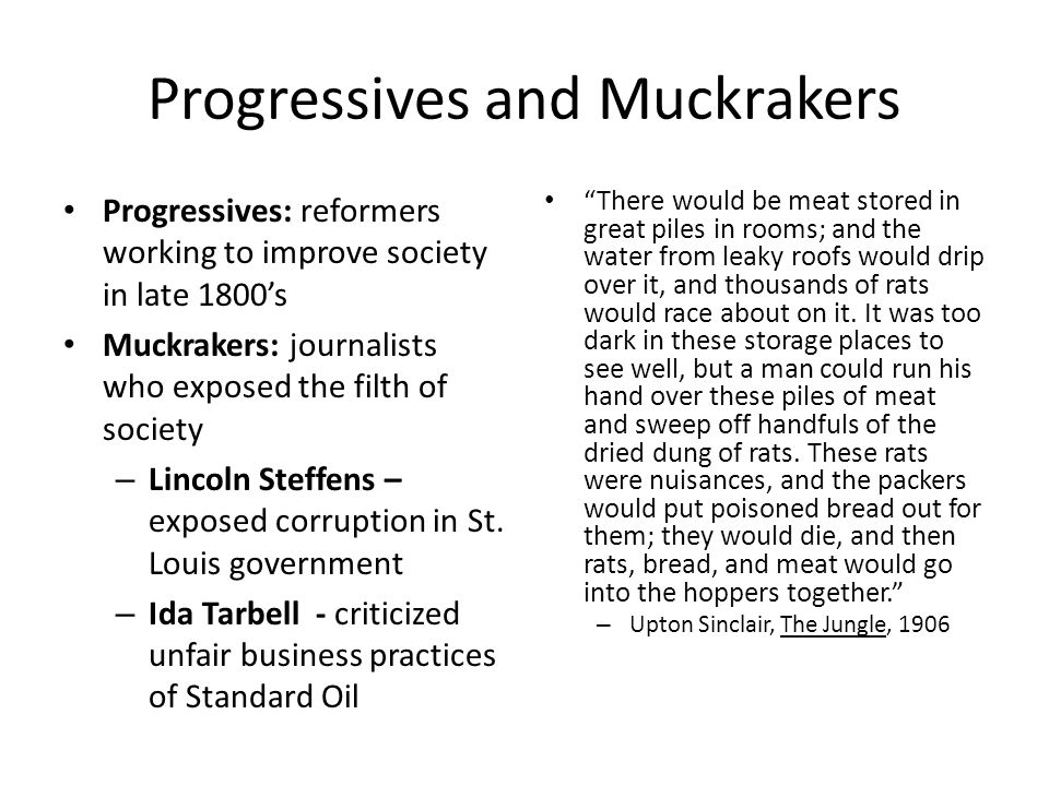 Progressives and Muckrakers Progressives: reformers working to improve society in late 1800s Muckrakers: journalists who exposed the filth of society