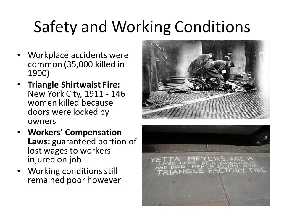 Safety and Working Conditions Workplace accidents were common (35,000 killed in 1900) Triangle Shirtwaist Fire: New York City, 1911 - 146 women killed