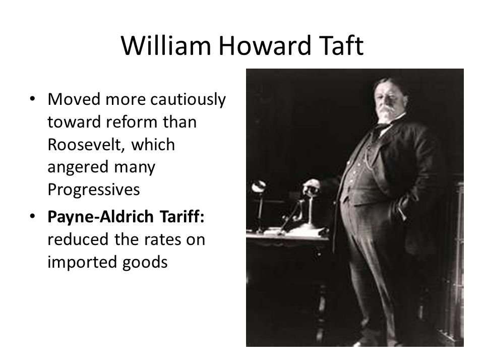 William Howard Taft Moved more cautiously toward reform than Roosevelt, which angered many Progressives Payne-Aldrich Tariff: reduced the rates on imp