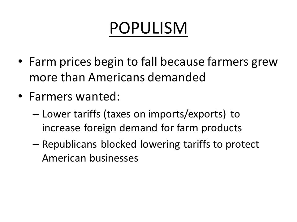 POPULISM Farm prices begin to fall because farmers grew more than Americans demanded Farmers wanted: – Lower tariffs (taxes on imports/exports) to inc