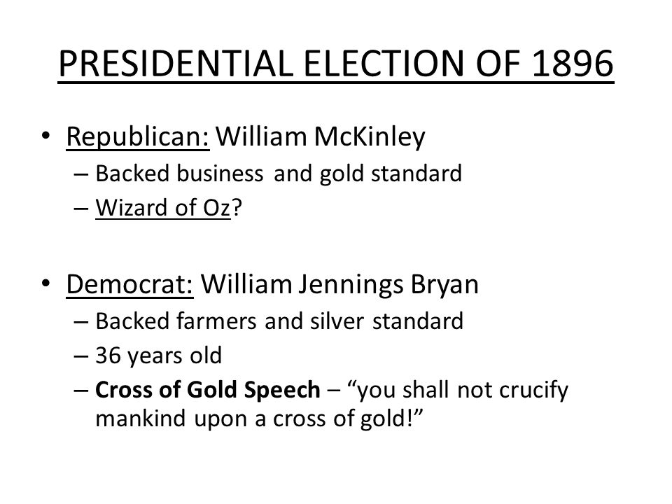 PRESIDENTIAL ELECTION OF 1896 Republican: William McKinley – Backed business and gold standard – Wizard of Oz? Democrat: William Jennings Bryan – Back