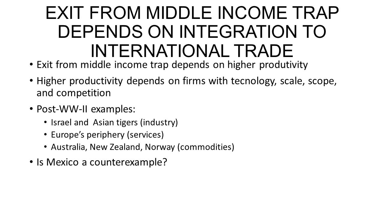 EXIT FROM MIDDLE INCOME TRAP DEPENDS ON INTEGRATION TO INTERNATIONAL TRADE Exit from middle income trap depends on higher produtivity Higher productivity depends on firms with tecnology, scale, scope, and competition Post-WW-II examples: Israel and Asian tigers (industry) Europes periphery (services) Australia, New Zealand, Norway (commodities) Is Mexico a counterexample