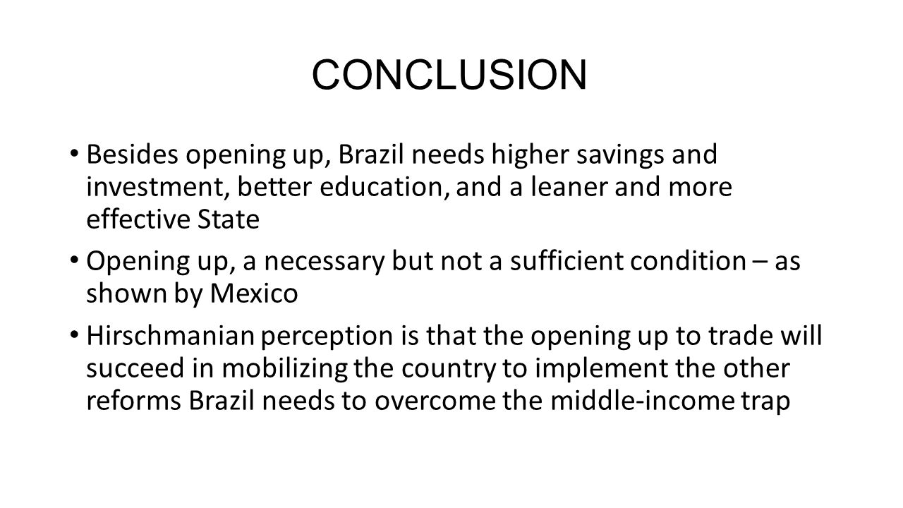 CONCLUSION Besides opening up, Brazil needs higher savings and investment, better education, and a leaner and more effective State Opening up, a necessary but not a sufficient condition – as shown by Mexico Hirschmanian perception is that the opening up to trade will succeed in mobilizing the country to implement the other reforms Brazil needs to overcome the middle-income trap