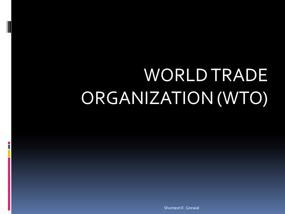 WORLD TRADE ORGANIZATION (WTO) Shumeet K. Grewal